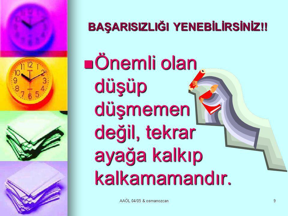 AAÖL 04/05 & osmanozcan9 BAŞARISIZLIĞI YENEBİLİRSİNİZ!!  Önemli olan düşüp düşmemen değil, tekrar ayağa kalkıp kalkamamandır.