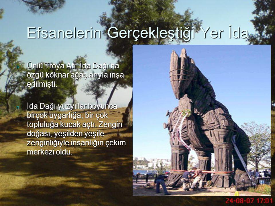 Efsanelerin Gerçekleştiği Yer İda n Ünlü Troya Atı, İda Dağı'na özgü köknar ağaçlarıyla inşa edilmişti. n İda Dağı yüzyıllar boyunca birçok uygarlığa,