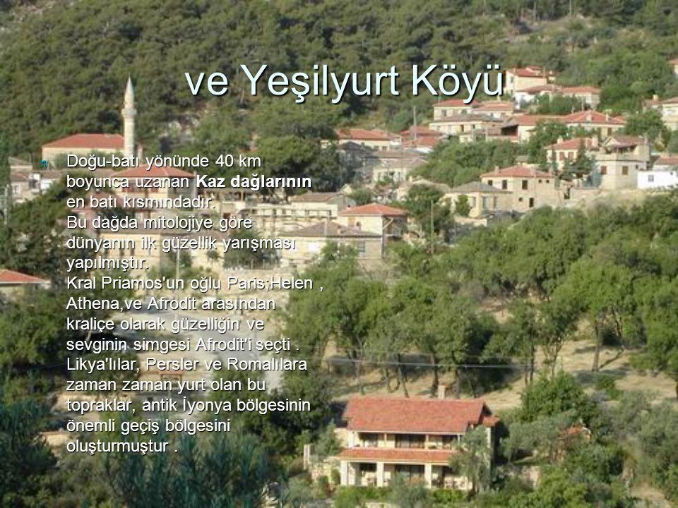 ve Yeşilyurt Köyü ve Yeşilyurt Köyü n Doğu-batı yönünde 40 km boyunca uzanan Kaz dağlarının en batı kısmındadır. Bu dağda mitolojiye göre dünyanın ilk
