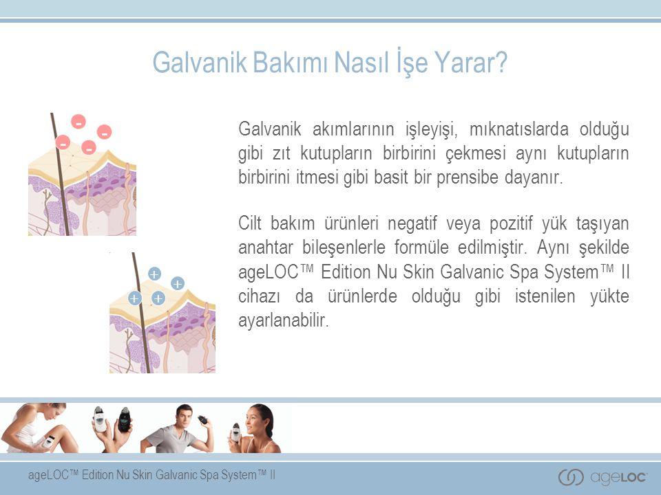 ageLOC™ Edition Nu Skin Galvanic Spa System™ II Galvanik Bakımı Nasıl İşe Yarar? Galvanik akımlarının işleyişi, mıknatıslarda olduğu gibi zıt kutuplar