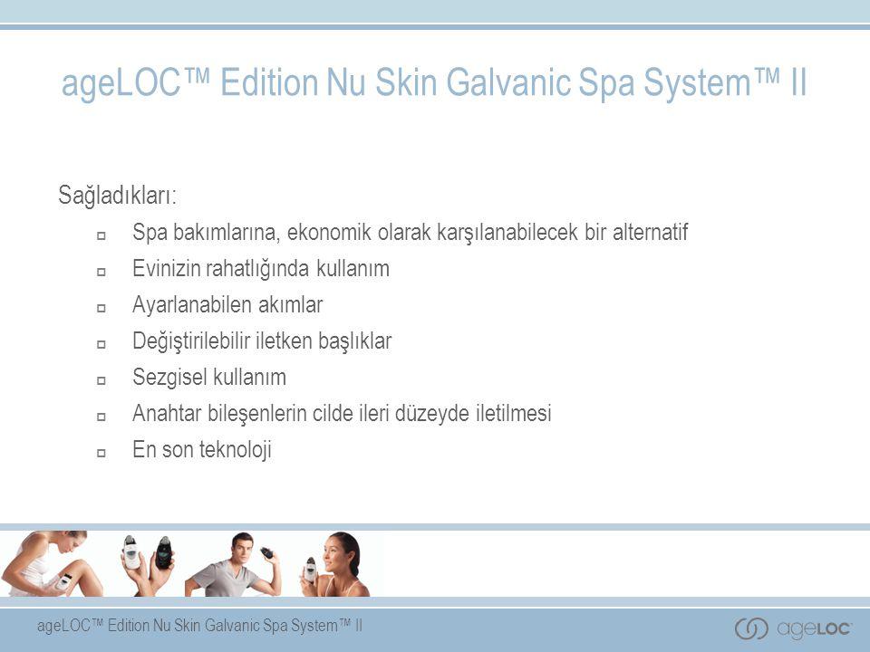 ageLOC™ Edition Nu Skin Galvanic Spa System™ II Sağladıkları:  Spa bakımlarına, ekonomik olarak karşılanabilecek bir alternatif  Evinizin rahatlığında kullanım  Ayarlanabilen akımlar  Değiştirilebilir iletken başlıklar  Sezgisel kullanım  Anahtar bileşenlerin cilde ileri düzeyde iletilmesi  En son teknoloji ageLOC™ Edition Nu Skin Galvanic Spa System™ II