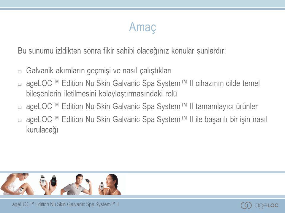 ageLOC™ Edition Nu Skin Galvanic Spa System™ II Amaç Bu sunumu izldikten sonra fikir sahibi olacağınız konular şunlardır:  Galvanik akımların geçmişi