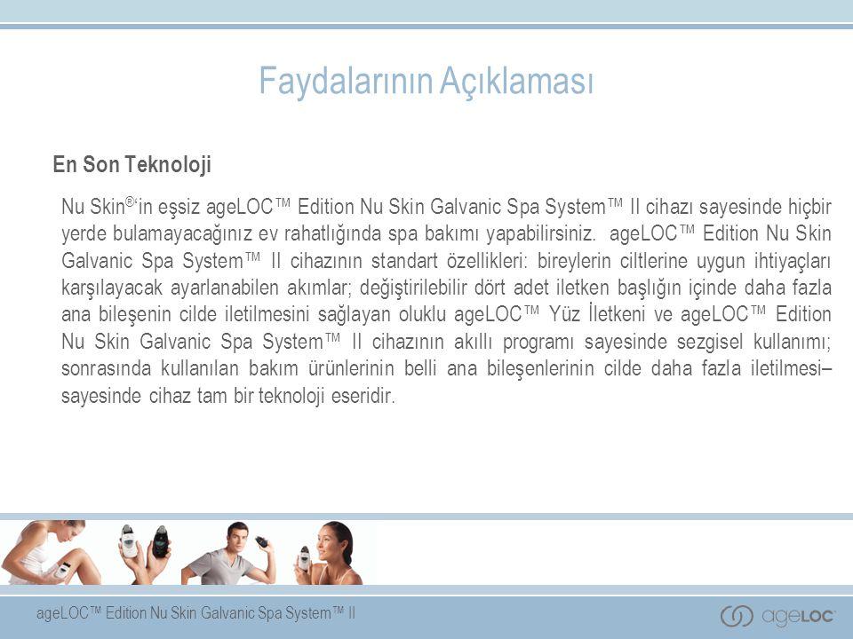ageLOC™ Edition Nu Skin Galvanic Spa System™ II Faydalarının Açıklaması En Son Teknoloji Nu Skin ® 'in eşsiz ageLOC™ Edition Nu Skin Galvanic Spa System™ II cihazı sayesinde hiçbir yerde bulamayacağınız ev rahatlığında spa bakımı yapabilirsiniz.