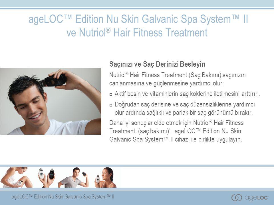 ageLOC™ Edition Nu Skin Galvanic Spa System™ II ageLOC™ Edition Nu Skin Galvanic Spa System™ II ve Nutriol ® Hair Fitness Treatment Saçınızı ve Saç Derinizi Besleyin Nutriol ® Hair Fitness Treatment (Saç Bakımı) saçınızın canlanmasına ve güçlenmesine yardımcı olur:  Aktif besin ve vitaminlerin saç köklerine iletilmesini arttırır.