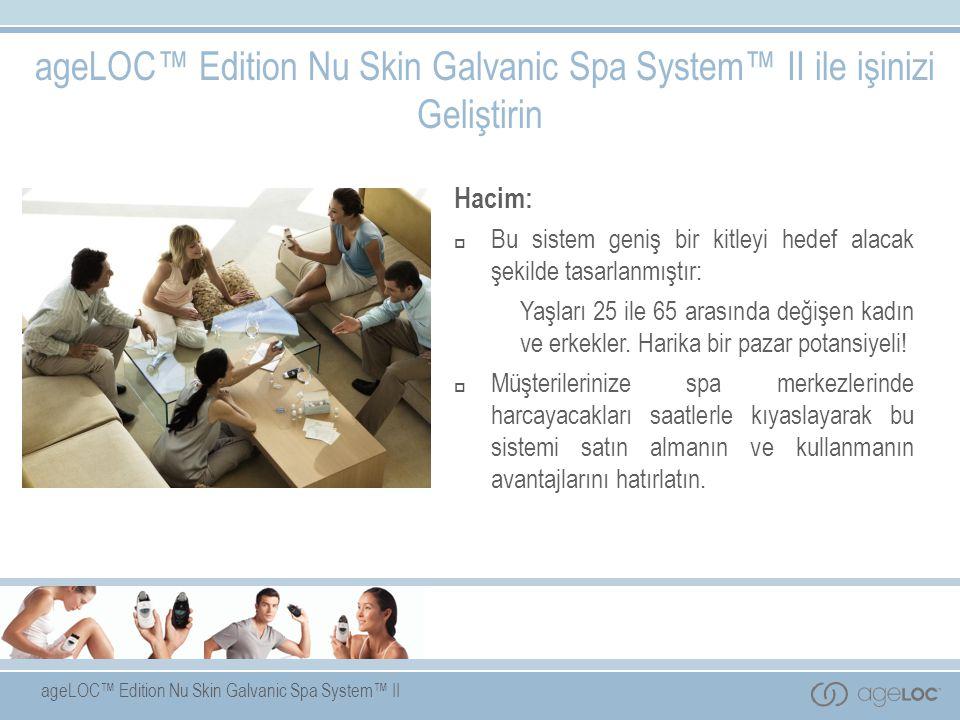 ageLOC™ Edition Nu Skin Galvanic Spa System™ II Hacim:  Bu sistem geniş bir kitleyi hedef alacak şekilde tasarlanmıştır: Yaşları 25 ile 65 arasında değişen kadın ve erkekler.