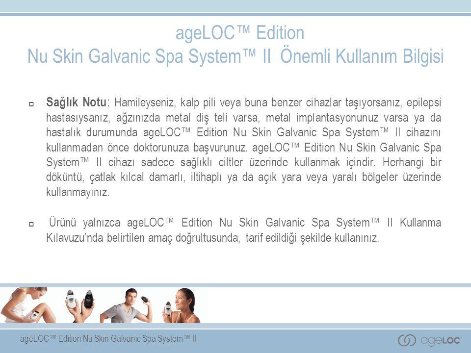 ageLOC™ Edition Nu Skin Galvanic Spa System™ II ageLOC™ Edition Nu Skin Galvanic Spa System™ II Önemli Kullanım Bilgisi  Sağlık Notu : Hamileyseniz, kalp pili veya buna benzer cihazlar taşıyorsanız, epilepsi hastasıysanız, ağzınızda metal diş teli varsa, metal implantasyonunuz varsa ya da hastalık durumunda ageLOC™ Edition Nu Skin Galvanic Spa System™ II cihazını kullanmadan önce doktorunuza başvurunuz.