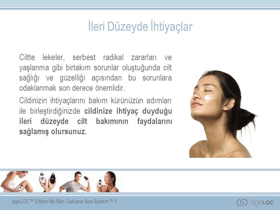 ageLOC™ Edition Nu Skin Galvanic Spa System™ II İleri Düzeyde İhtiyaçlar Ciltte lekeler, serbest radikal zararları ve yaşlanma gibi birtakım sorunlar