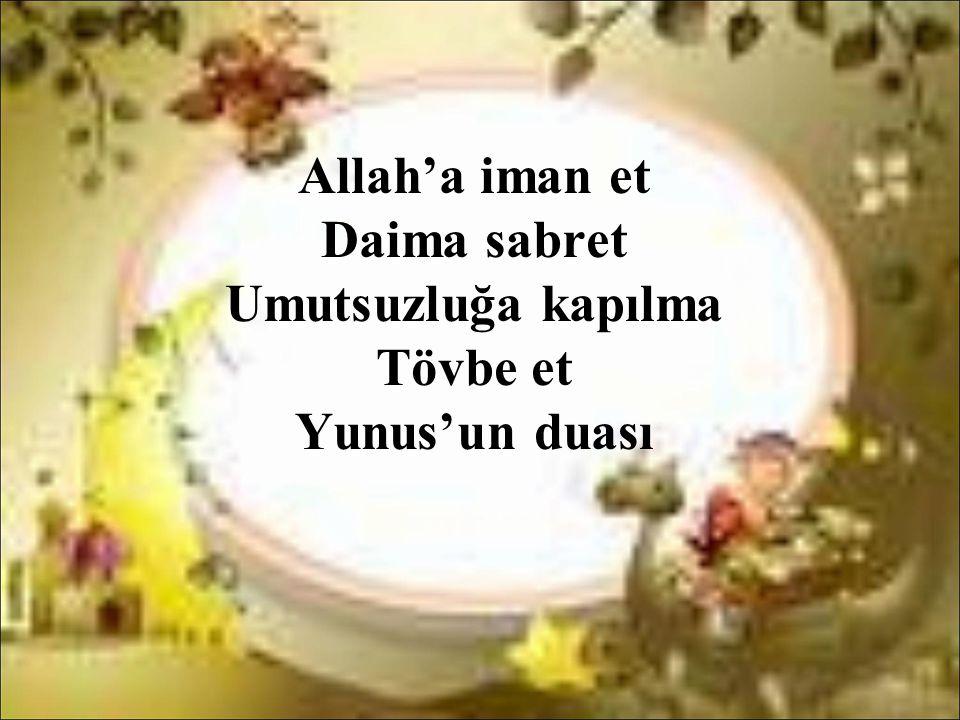 Allah'a iman et Daima sabret Umutsuzluğa kapılma Tövbe et Yunus'un duası