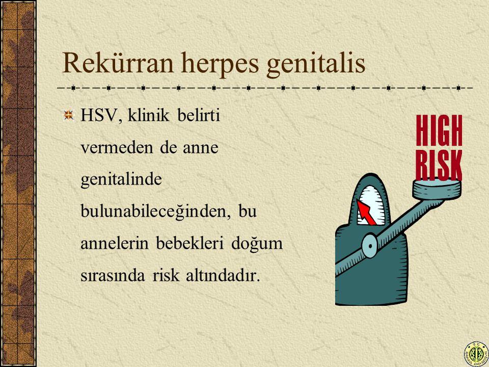 Rekürran herpes genitalis HSV, klinik belirti vermeden de anne genitalinde bulunabileceğinden, bu annelerin bebekleri doğum sırasında risk altındadır.