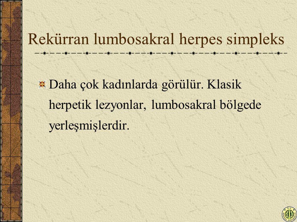 Rekürran lumbosakral herpes simpleks Daha çok kadınlarda görülür. Klasik herpetik lezyonlar, lumbosakral bölgede yerleşmişlerdir.