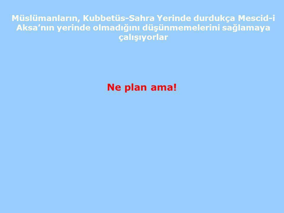 Müslümanların, Kubbetüs-Sahra Yerinde durdukça Mescid-i Aksa'nın yerinde olmadığını düşünmemelerini sağlamaya çalışıyorlar Ne plan ama!