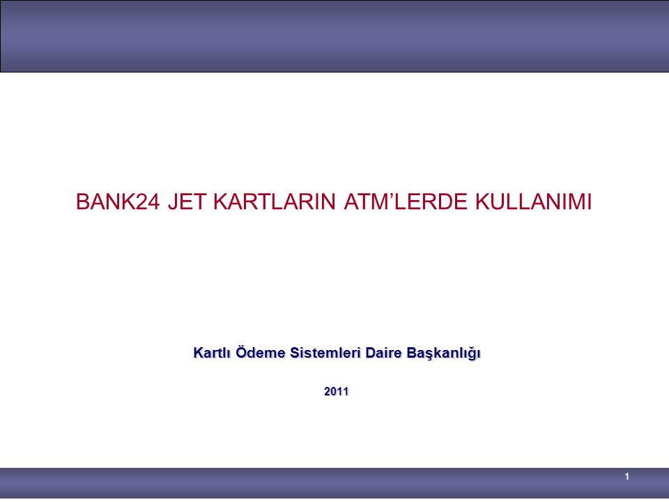 1 Kartlı Ödeme Sistemleri Daire Başkanlığı 2011 BANK24 JET KARTLARIN ATM'LERDE KULLANIMI
