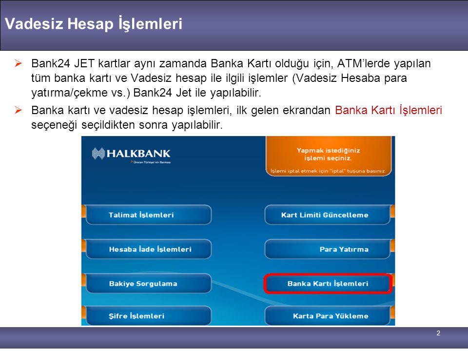 2 Vadesiz Hesap İşlemleri  Bank24 JET kartlar aynı zamanda Banka Kartı olduğu için, ATM'lerde yapılan tüm banka kartı ve Vadesiz hesap ile ilgili işl