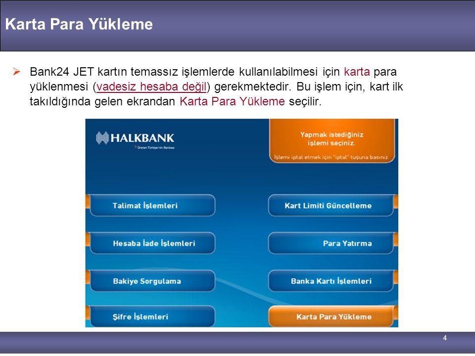 4 Karta Para Yükleme  Bank24 JET kartın temassız işlemlerde kullanılabilmesi için karta para yüklenmesi (vadesiz hesaba değil) gerekmektedir. Bu işle