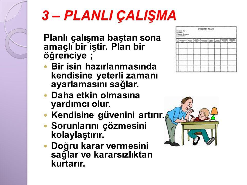 3 – PLANLI ÇALIŞMA Planlı çalışma baştan sona amaçlı bir iştir. Plan bir öğrenciye ;  Bir isin hazırlanmasında kendisine yeterli zamanı ayarlamasını