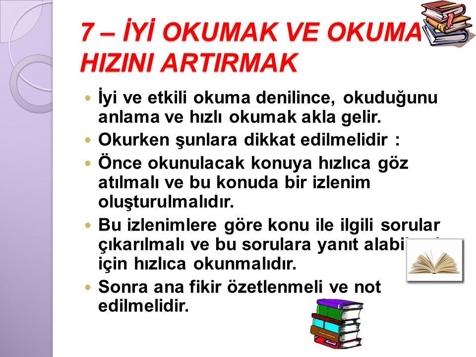 7 – İYİ OKUMAK VE OKUMA HIZINI ARTIRMAK  İyi ve etkili okuma denilince, okuduğunu anlama ve hızlı okumak akla gelir.  Okurken şunlara dikkat edilmel