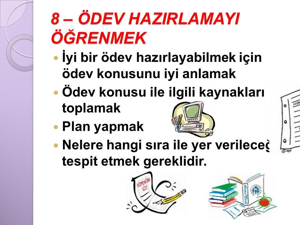 8 – ÖDEV HAZIRLAMAYI ÖĞRENMEK  İyi bir ödev hazırlayabilmek için ödev konusunu iyi anlamak  Ödev konusu ile ilgili kaynakları toplamak  Plan yapmak