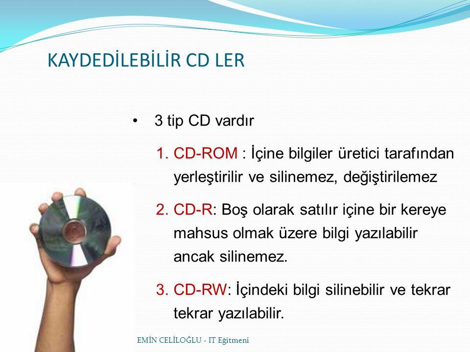 KAYDEDİLEBİLİR CD LER • 3 tip CD vardır 1.CD-ROM : İçine bilgiler üretici tarafından yerleştirilir ve silinemez, değiştirilemez 2.CD-R: Boş olarak satılır içine bir kereye mahsus olmak üzere bilgi yazılabilir ancak silinemez.