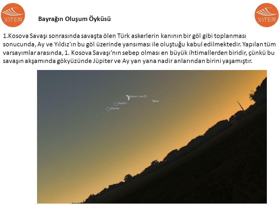 Bayrağın Oluşum Öyküsü 1.Kosova Savaşı sonrasında savaşta ölen Türk askerlerin kanının bir göl gibi toplanması sonucunda, Ay ve Yıldız'ın bu göl üzeri