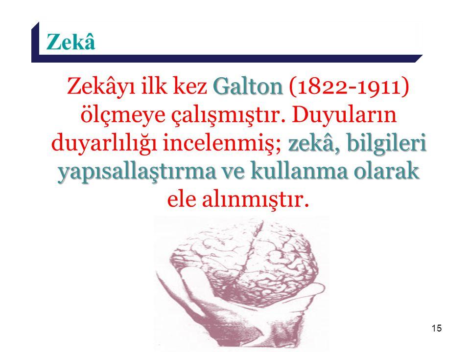 15 Galton zekâ, bilgileri yapısallaştırma ve kullanma olarak Zekâyı ilk kez Galton (1822-1911) ölçmeye çalışmıştır. Duyuların duyarlılığı incelenmiş;