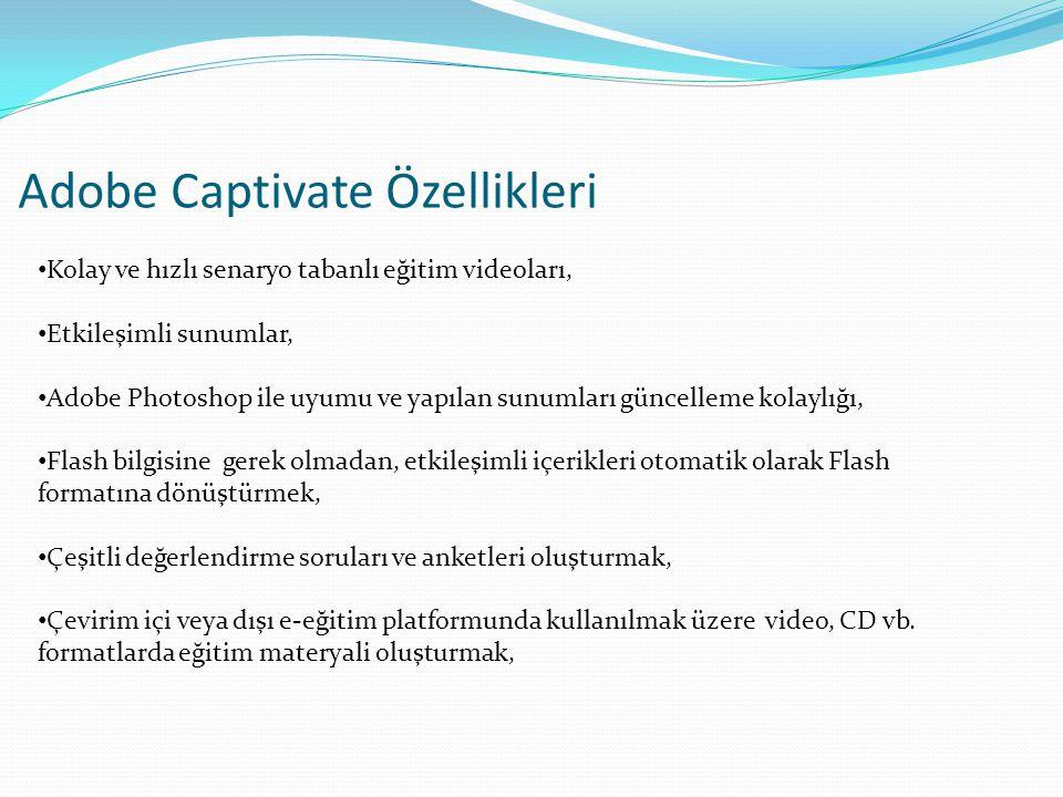 Adobe Captivate Özellikleri • Kolay ve hızlı senaryo tabanlı eğitim videoları, • Etkileşimli sunumlar, • Adobe Photoshop ile uyumu ve yapılan sunumları güncelleme kolaylığı, • Flash bilgisine gerek olmadan, etkileşimli içerikleri otomatik olarak Flash formatına dönüştürmek, • Çeşitli değerlendirme soruları ve anketleri oluşturmak, • Çevirim içi veya dışı e-eğitim platformunda kullanılmak üzere video, CD vb.