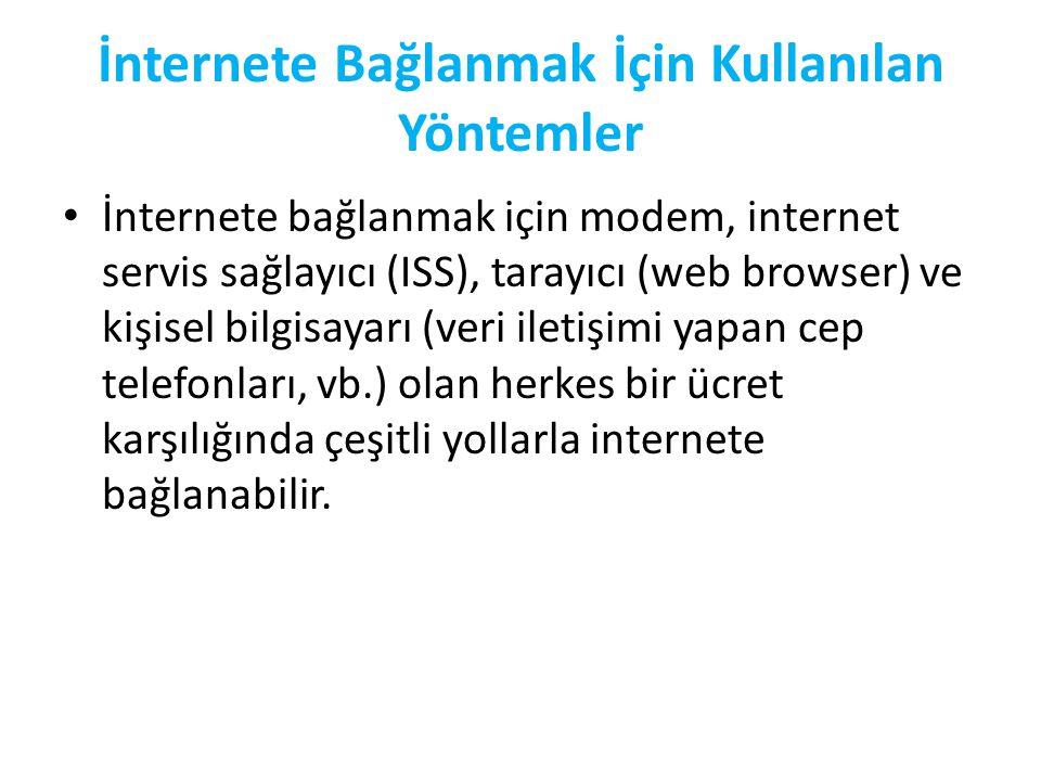 İnternete Bağlanmak İçin Kullanılan Yöntemler • İnternete bağlanmak için modem, internet servis sağlayıcı (ISS), tarayıcı (web browser) ve kişisel bilgisayarı (veri iletişimi yapan cep telefonları, vb.) olan herkes bir ücret karşılığında çeşitli yollarla internete bağlanabilir.