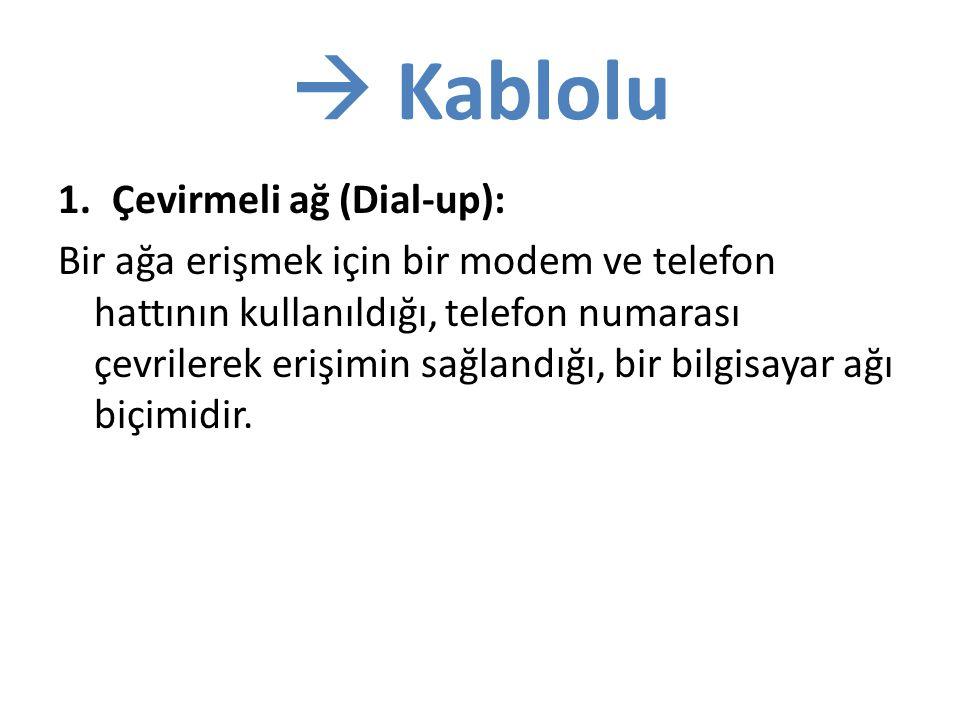  Kablolu 1.Çevirmeli ağ (Dial-up): Bir ağa erişmek için bir modem ve telefon hattının kullanıldığı, telefon numarası çevrilerek erişimin sağlandığı, bir bilgisayar ağı biçimidir.