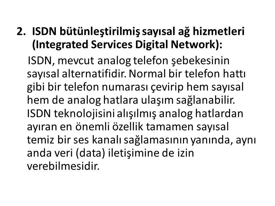 2.ISDN bütünleştirilmiş sayısal ağ hizmetleri (Integrated Services Digital Network): ISDN, mevcut analog telefon şebekesinin sayısal alternatifidir.