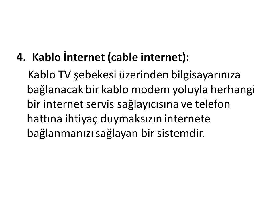 4.Kablo İnternet (cable internet): Kablo TV şebekesi üzerinden bilgisayarınıza bağlanacak bir kablo modem yoluyla herhangi bir internet servis sağlayıcısına ve telefon hattına ihtiyaç duymaksızın internete bağlanmanızı sağlayan bir sistemdir.