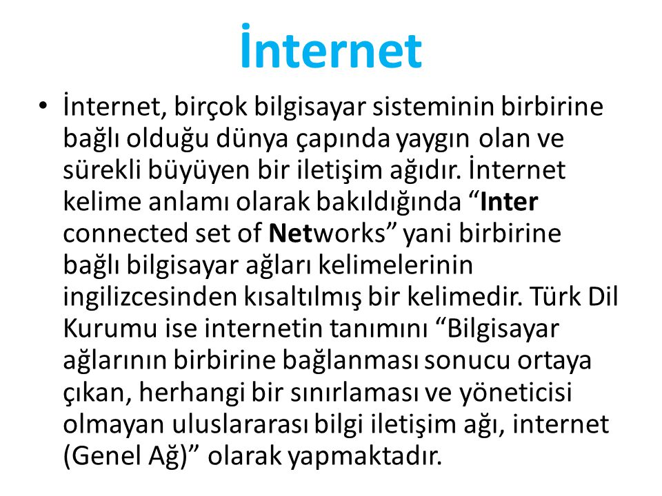 İnternet • İnternet, birçok bilgisayar sisteminin birbirine bağlı olduğu dünya çapında yaygın olan ve sürekli büyüyen bir iletişim ağıdır. İnternet ke