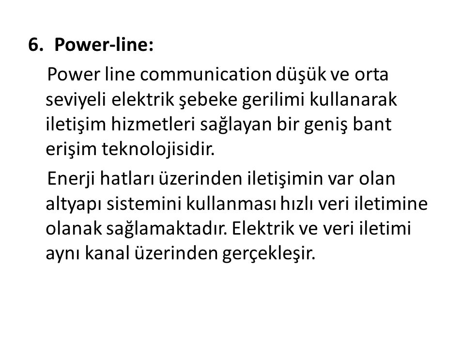 6.Power-line: Power line communication düşük ve orta seviyeli elektrik şebeke gerilimi kullanarak iletişim hizmetleri sağlayan bir geniş bant erişim teknolojisidir.