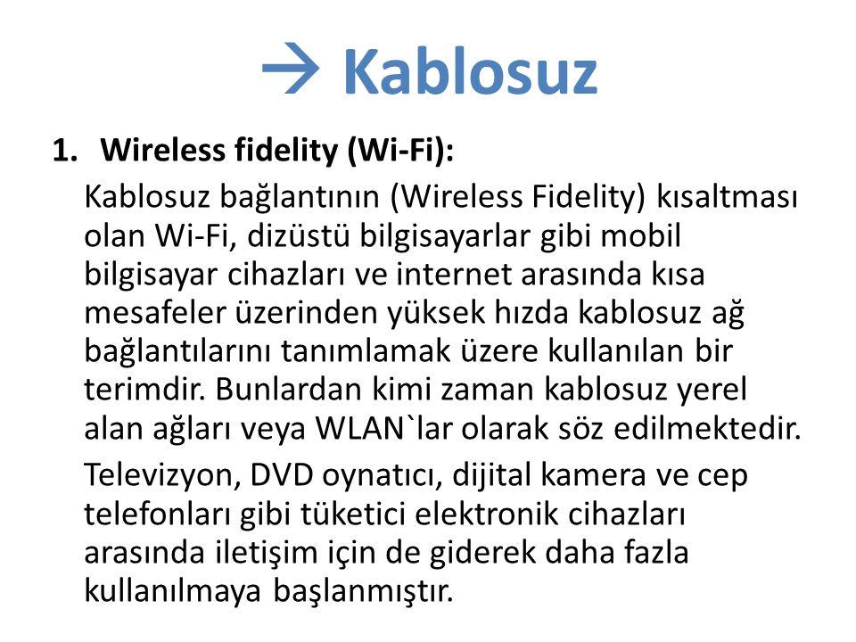  Kablosuz 1.Wireless fidelity (Wi-Fi): Kablosuz bağlantının (Wireless Fidelity) kısaltması olan Wi-Fi, dizüstü bilgisayarlar gibi mobil bilgisayar cihazları ve internet arasında kısa mesafeler üzerinden yüksek hızda kablosuz ağ bağlantılarını tanımlamak üzere kullanılan bir terimdir.