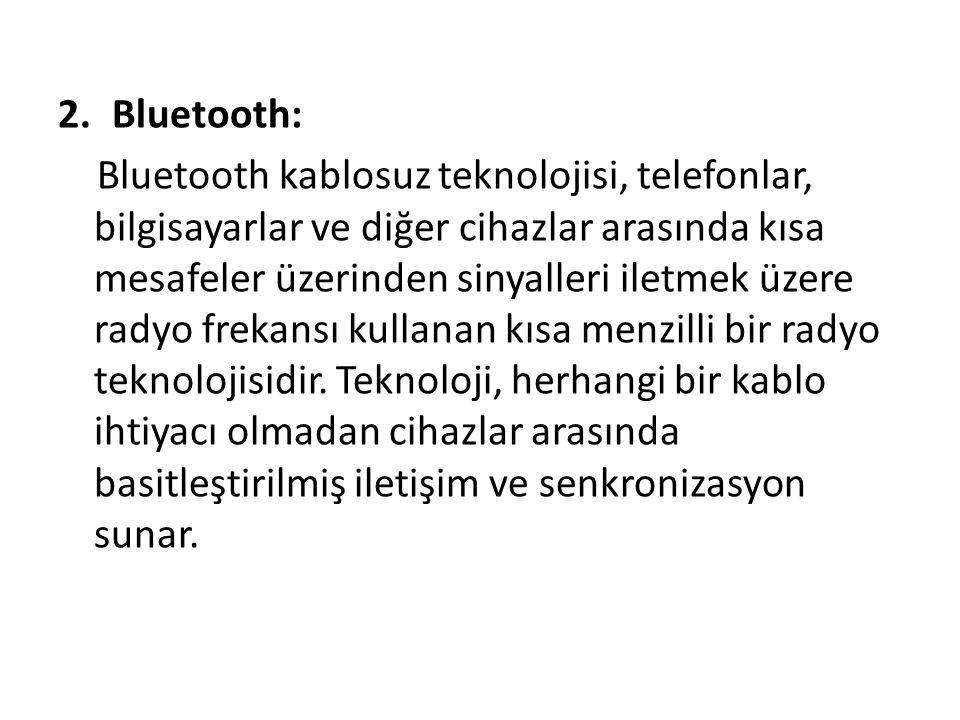 2.Bluetooth: Bluetooth kablosuz teknolojisi, telefonlar, bilgisayarlar ve diğer cihazlar arasında kısa mesafeler üzerinden sinyalleri iletmek üzere radyo frekansı kullanan kısa menzilli bir radyo teknolojisidir.