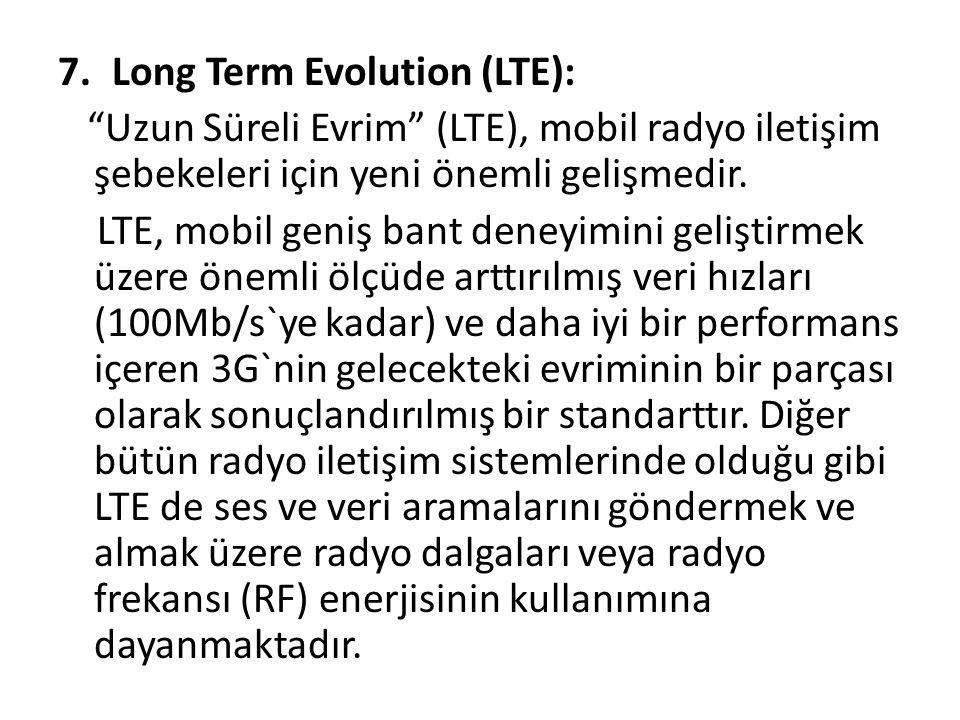 """7.Long Term Evolution (LTE): """"Uzun Süreli Evrim"""" (LTE), mobil radyo iletişim şebekeleri için yeni önemli gelişmedir. LTE, mobil geniş bant deneyimini"""