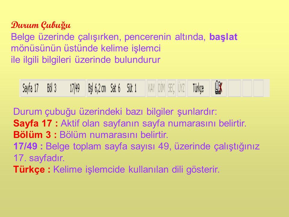 Durum Çubu ğ u Belge üzerinde çalışırken, pencerenin altında, başlat mönüsünün üstünde kelime işlemci ile ilgili bilgileri üzerinde bulundurur Durum çubuğu üzerindeki bazı bilgiler şunlardır: Sayfa 17 : Aktif olan sayfanın sayfa numarasını belirtir.