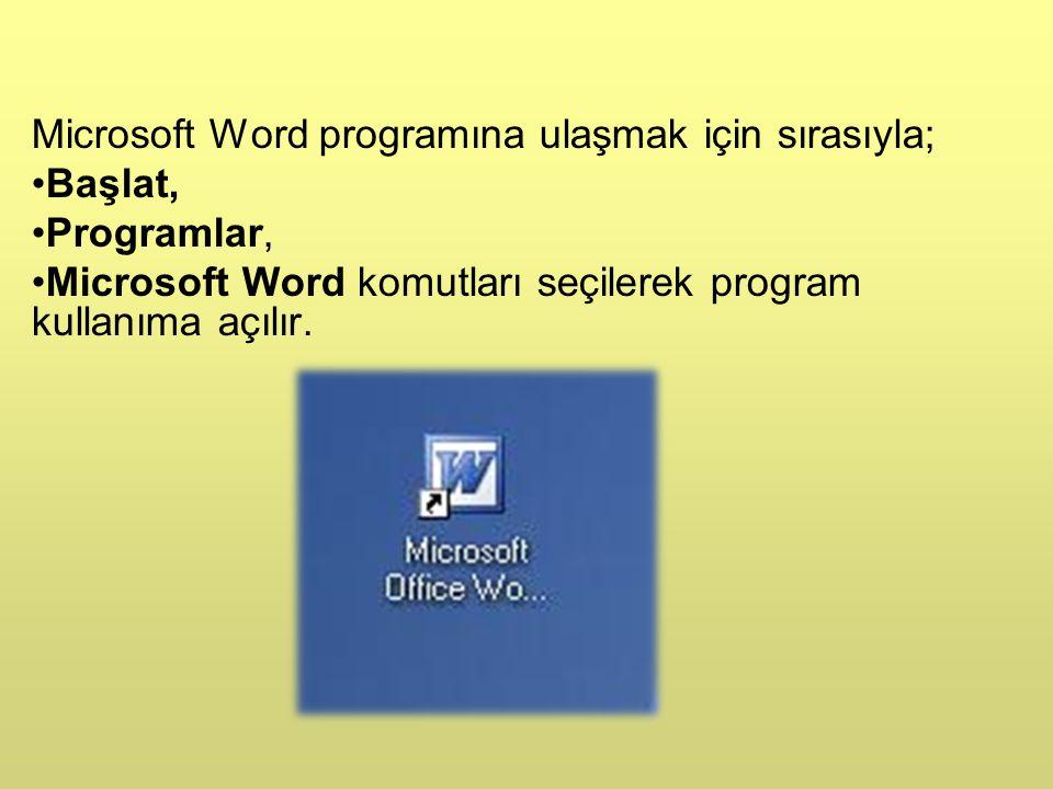 Microsoft Word programına ulaşmak için sırasıyla; •Başlat, •Programlar, •Microsoft Word komutları seçilerek program kullanıma açılır.