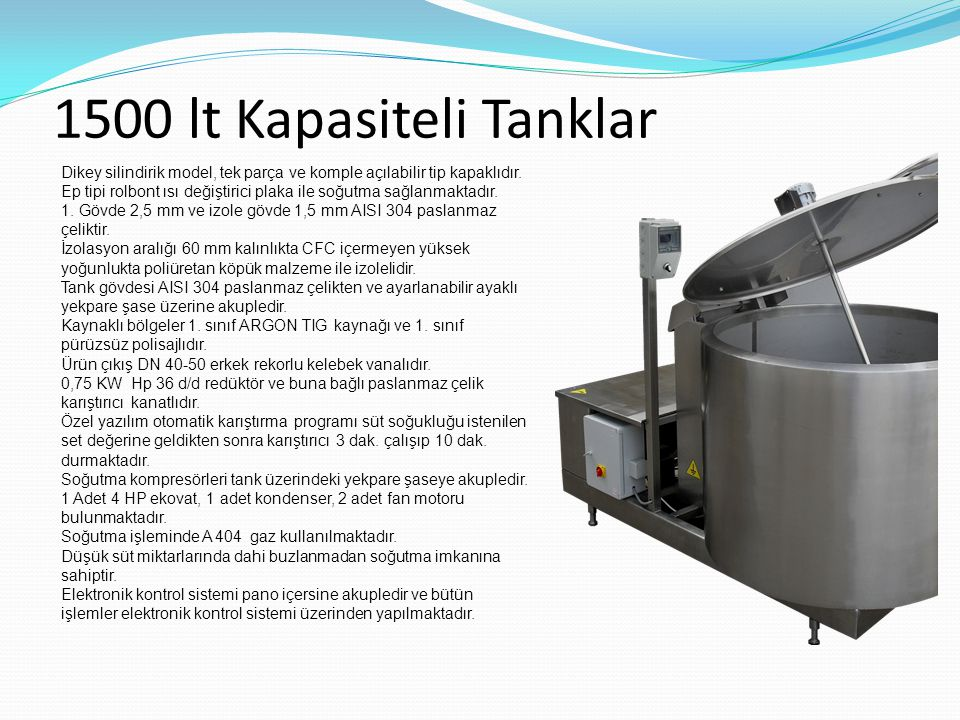 1500 lt Kapasiteli Tanklar Dikey silindirik model, tek parça ve komple açılabilir tip kapaklıdır. Ep tipi rolbont ısı değiştirici plaka ile soğutma sa