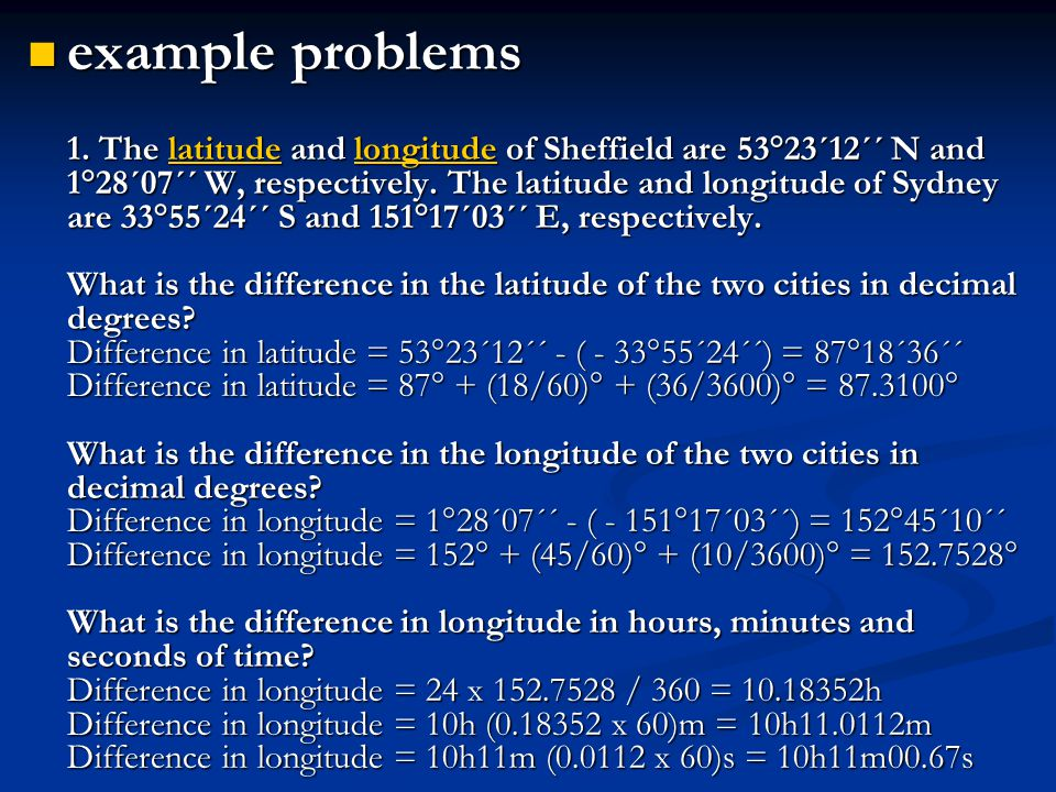  example problems 1. The latitude and longitude of Sheffield are 53°23´12´´ N and 1°28´07´´ W, respectively. The latitude and longitude of Sydney are