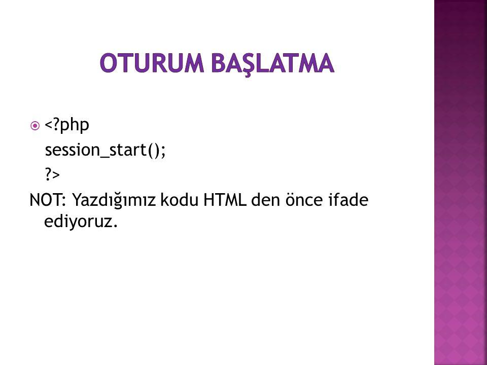  <?php session_start(); ?> NOT: Yazdığımız kodu HTML den önce ifade ediyoruz.
