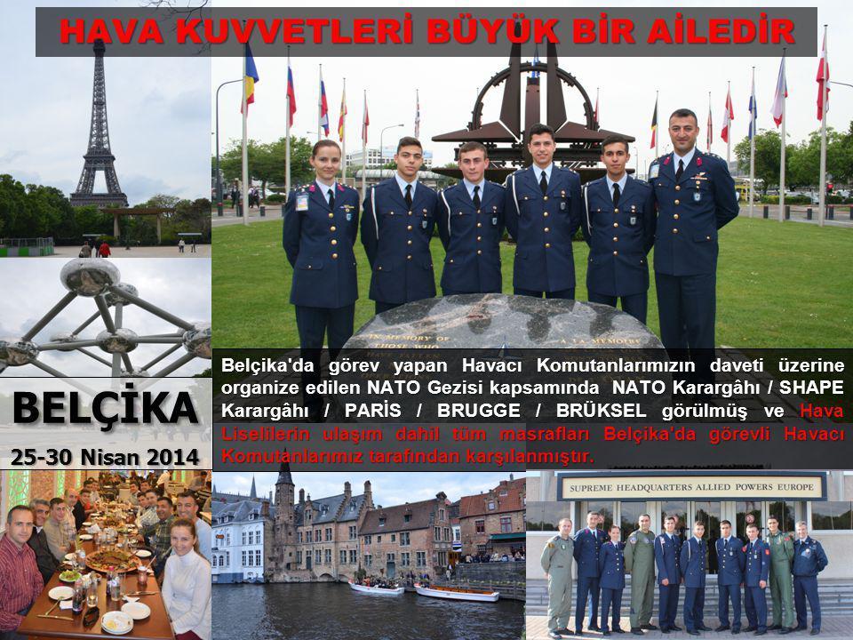 BELÇİKA 25-30 Nisan 2014 Belçika da görev yapan Havacı Komutanlarımızın daveti üzerine organize edilen NATO Gezisi kapsamında NATO Karargâhı / SHAPE Karargâhı / PARİS / BRUGGE / BRÜKSEL görülmüş ve Hava Liselilerin ulaşım dahil tüm masrafları Belçika da görevli Havacı Komutanlarımız tarafından karşılanmıştır.