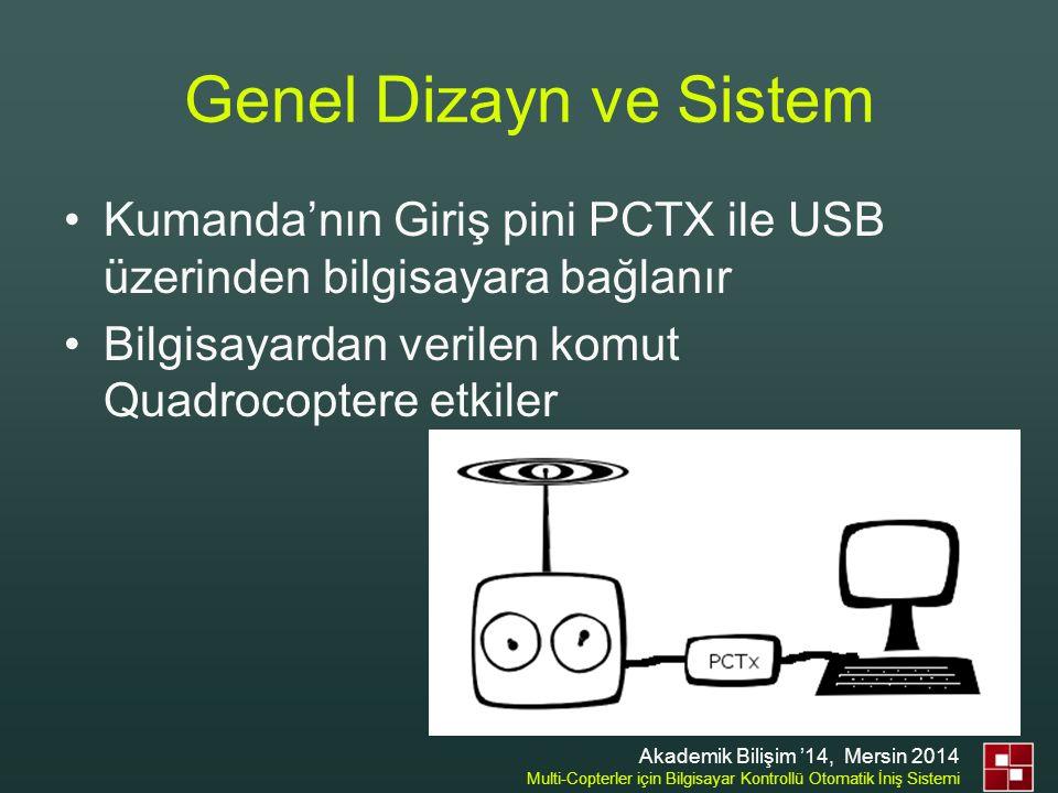 Genel Dizayn ve Sistem •GPS'den gelen veri hedef GPS'e göre karşılaştırılır yön tayini yapılır •İlgili yöne gitmesi için gerekli komut aynı sistemden yollanır •Komutlar USB'den sonra PCTx ile PVM sinyaline gönderilip kumandaya yollanır (kumanda simule edilir) Akademik Bilişim '14, Mersin 2014 Multi-Copterler için Bilgisayar Kontrollü Otomatik İniş Sistemi