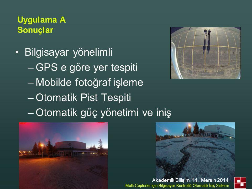 •Bilgisayar yönelimli –GPS e göre yer tespiti –Mobilde fotoğraf işleme –Otomatik Pist Tespiti –Otomatik güç yönetimi ve iniş Uygulama A Sonuçlar Akade