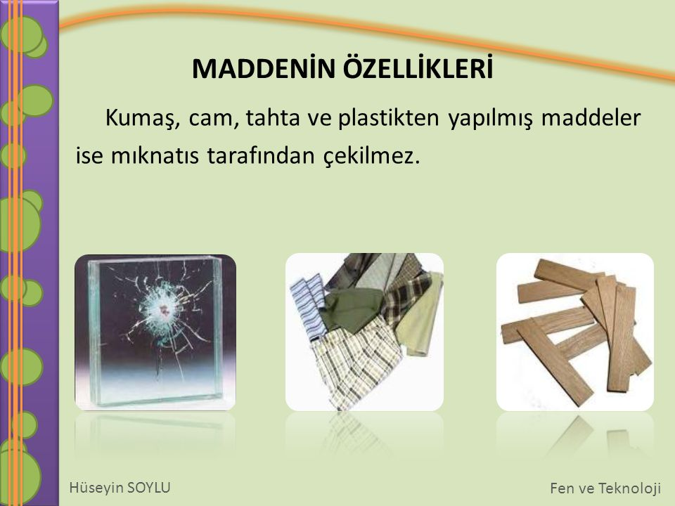 MADDENİN ÖZELLİKLERİ Hüseyin SOYLU Fen ve Teknoloji Kumaş, cam, tahta ve plastikten yapılmış maddeler ise mıknatıs tarafından çekilmez.