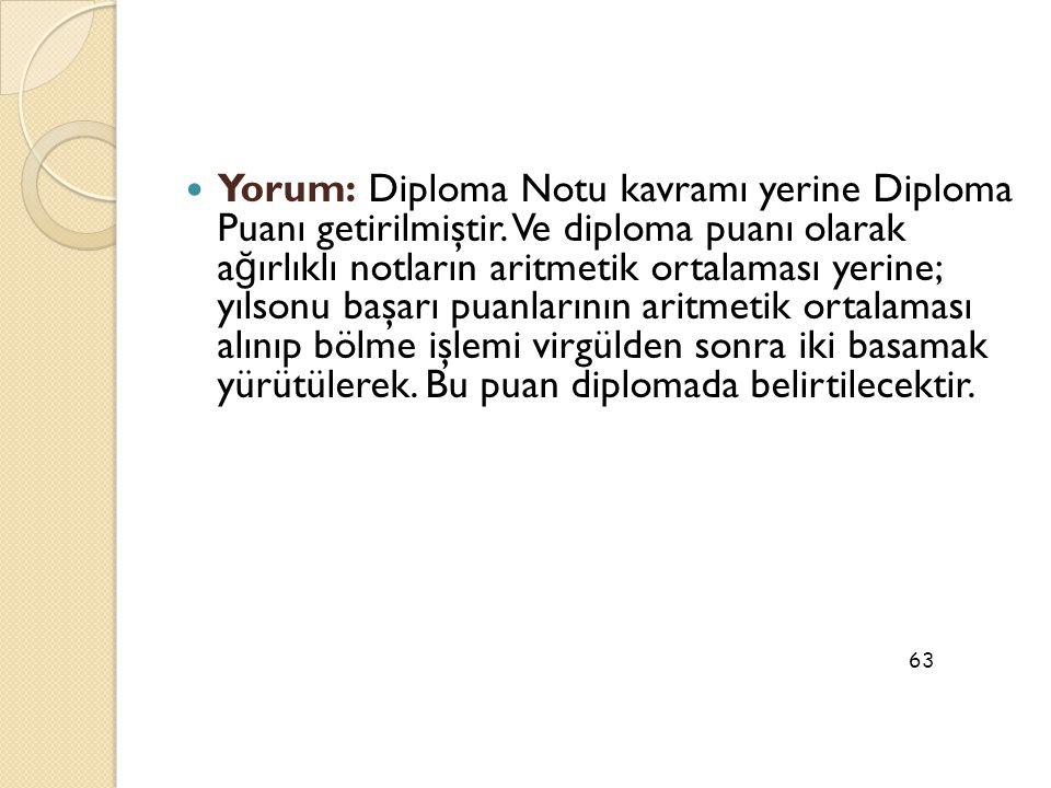  Yorum: Diploma Notu kavramı yerine Diploma Puanı getirilmiştir. Ve diploma puanı olarak a ğ ırlıklı notların aritmetik ortalaması yerine; yılsonu ba