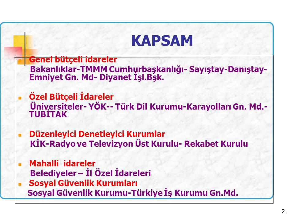 2 KAPSAM  Genel bütçeli idareler Bakanlıklar-TMMM Cumhurbaşkanlığı- Sayıştay-Danıştay- Emniyet Gn.