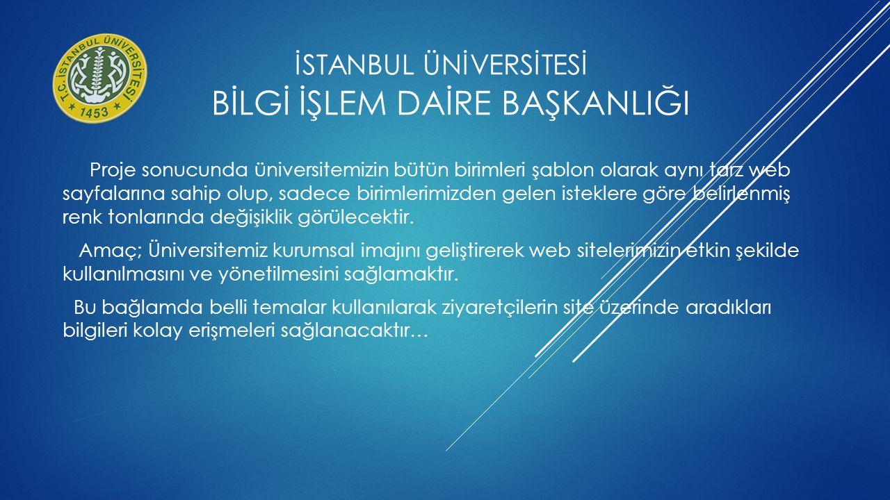 İSTANBUL ÜNİVERSİTESİ BİLGİ İŞLEM DAİRE BAŞKANLIĞI Proje sonucunda üniversitemizin bütün birimleri şablon olarak aynı tarz web sayfalarına sahip olup,