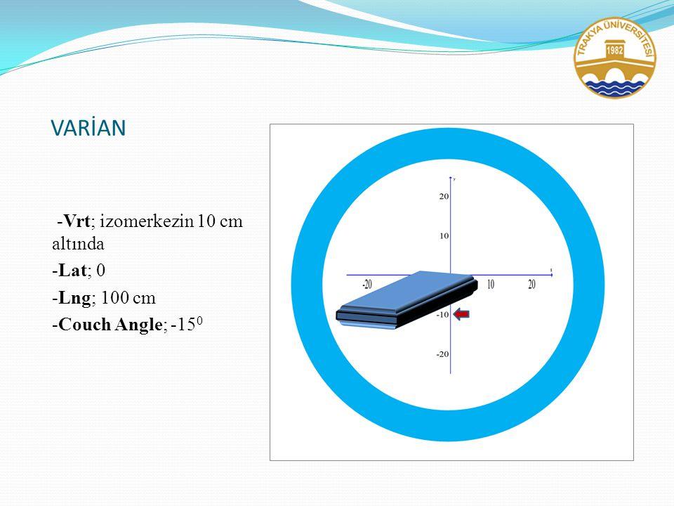 VARİAN -Vrt; izomerkezin 10 cm altında -Lat; 0 -Lng; 100 cm -Couch Angle; -15 0