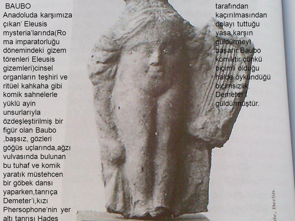 BAUBO Anadoluda karşımıza çıkan' Eleusis mysteria'larında(Ro ma imparatorluğu dönemindeki gizem törenleri Eleusis gizemleri)cinsel organların teşhiri
