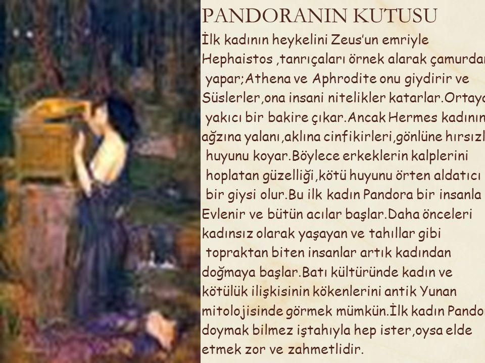 Göz kamaştırıcı güzelliğinden karşı konulmaz bir sevimlilik ve baştan çıkarıcılık yayılır.Ama içine Hermesin koyduğu hırsız bir ruh vardır.Toprak ve su karışımından çamurdan yaratılmış kadın şeytani hayvani özellikleriyle erkeğin karşıtı olarak çıkar karşımıza.Ne onunla ne de onsuz yapabilir erkekler.Pandora Zeus tarafından eşi Epimetheus'un evindeki küplerden hiç kimsenin dokunmadığı bir tanesini açmaya ikna edilir.Küpün açılmasıyla bütün kötülükler küpten çıkıp evrene dağılır.Pandora küpün kapağını tekrar kapattığında içerde bir tek elpis,umut kalmıştır.