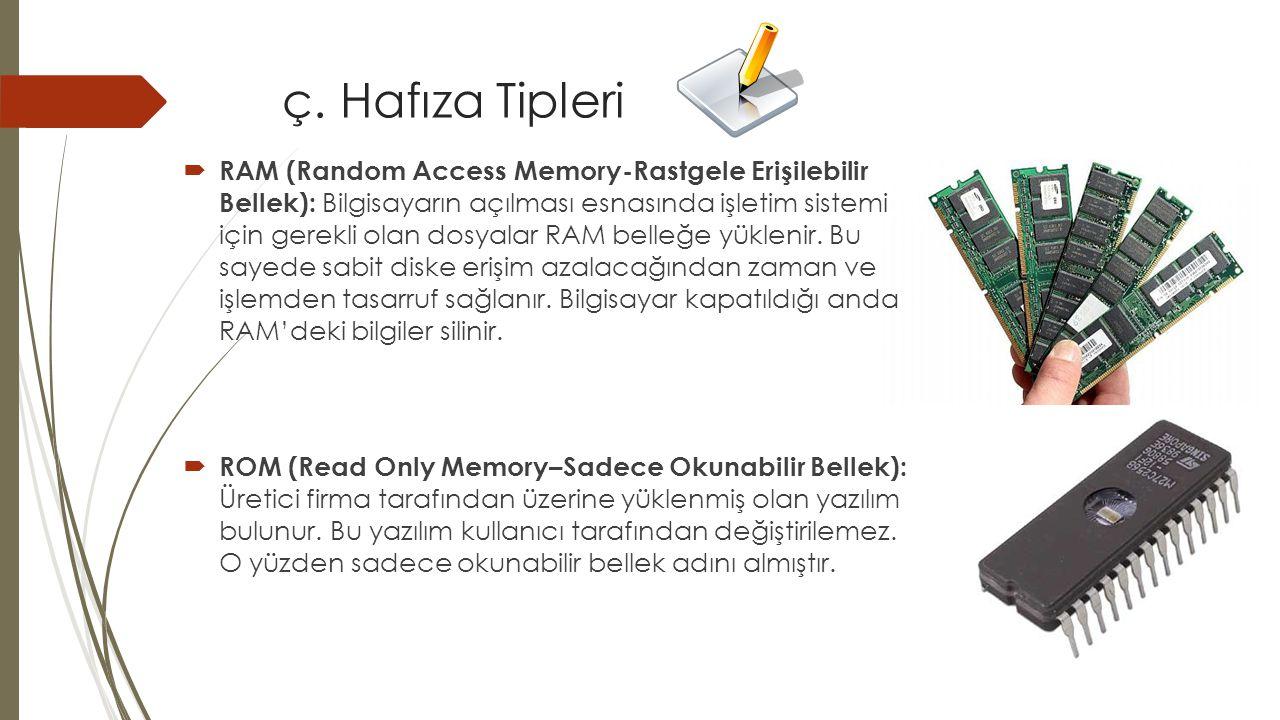 ç. Hafıza Tipleri  RAM (Random Access Memory-Rastgele Erişilebilir Bellek): Bilgisayarın açılması esnasında işletim sistemi için gerekli olan dosyala